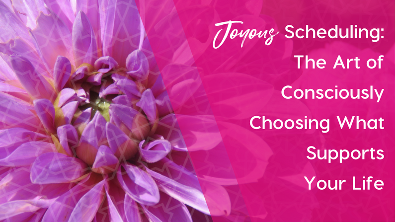 Joyous Scheduling: The Art of Consciously Choosing What Supports Your Life