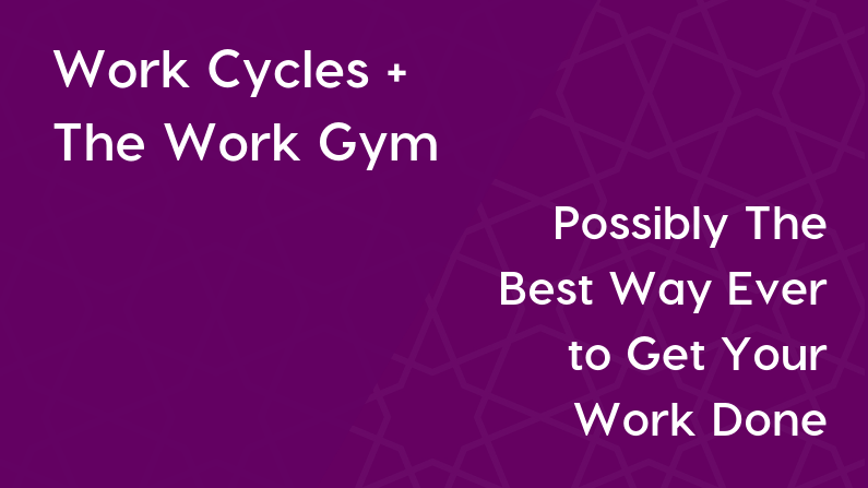 Work Cycles + The Work Gym = Possibly The Best Way Ever to Get Your Work Done